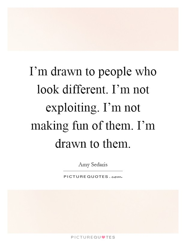 I'm drawn to people who look different. I'm not exploiting. I'm not making fun of them. I'm drawn to them Picture Quote #1