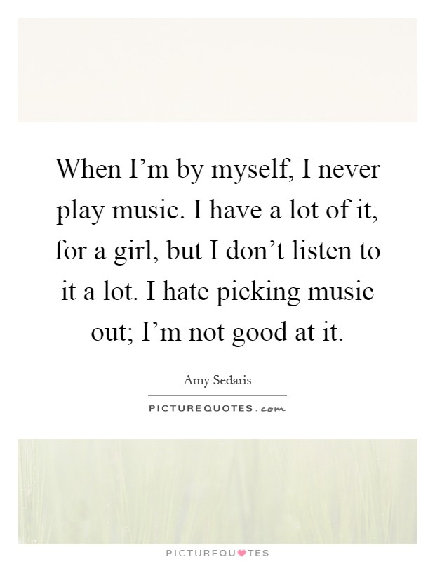 When I'm by myself, I never play music. I have a lot of it, for a girl, but I don't listen to it a lot. I hate picking music out; I'm not good at it Picture Quote #1