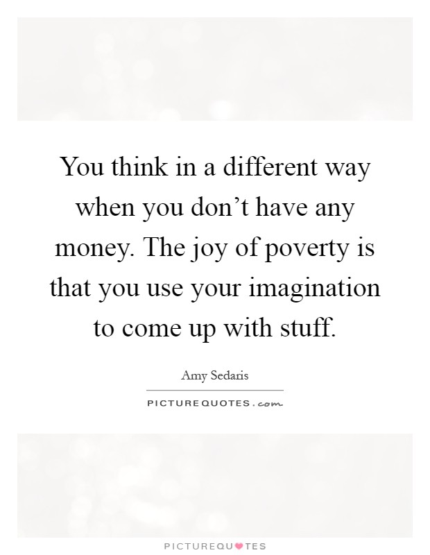 You think in a different way when you don't have any money. The joy of poverty is that you use your imagination to come up with stuff Picture Quote #1