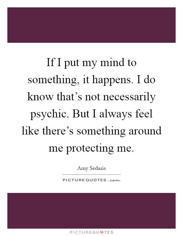 If I put my mind to something, it happens. I do know that's not necessarily psychic. But I always feel like there's something around me protecting me Picture Quote #1