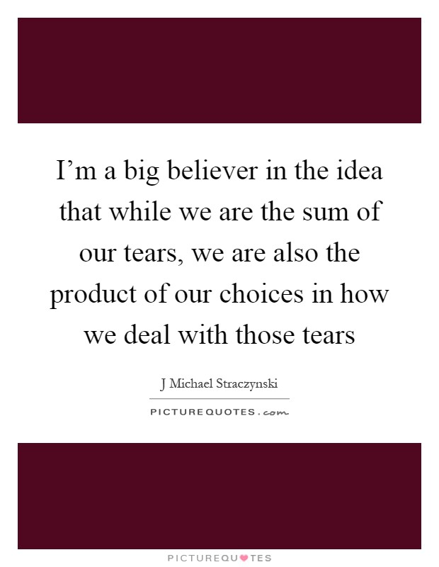 I'm a big believer in the idea that while we are the sum of our tears, we are also the product of our choices in how we deal with those tears Picture Quote #1