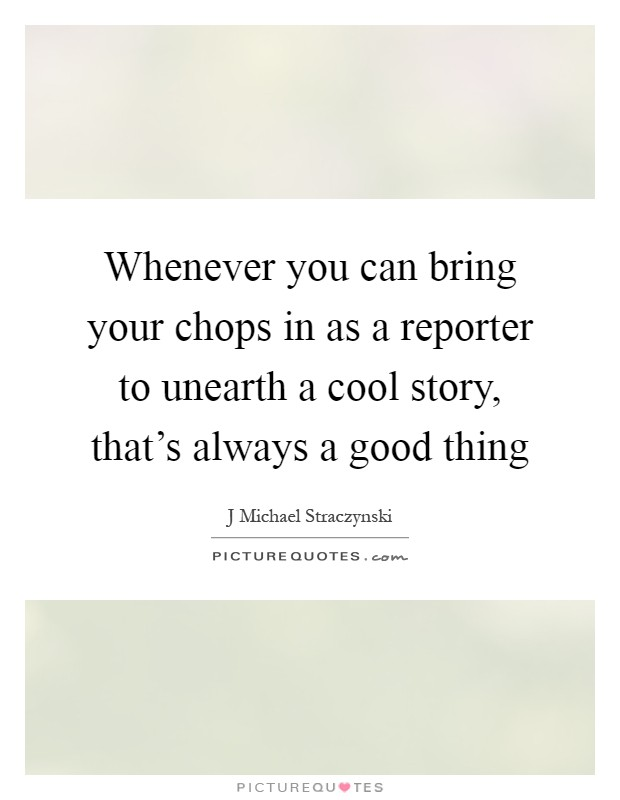 Whenever you can bring your chops in as a reporter to unearth a cool story, that's always a good thing Picture Quote #1