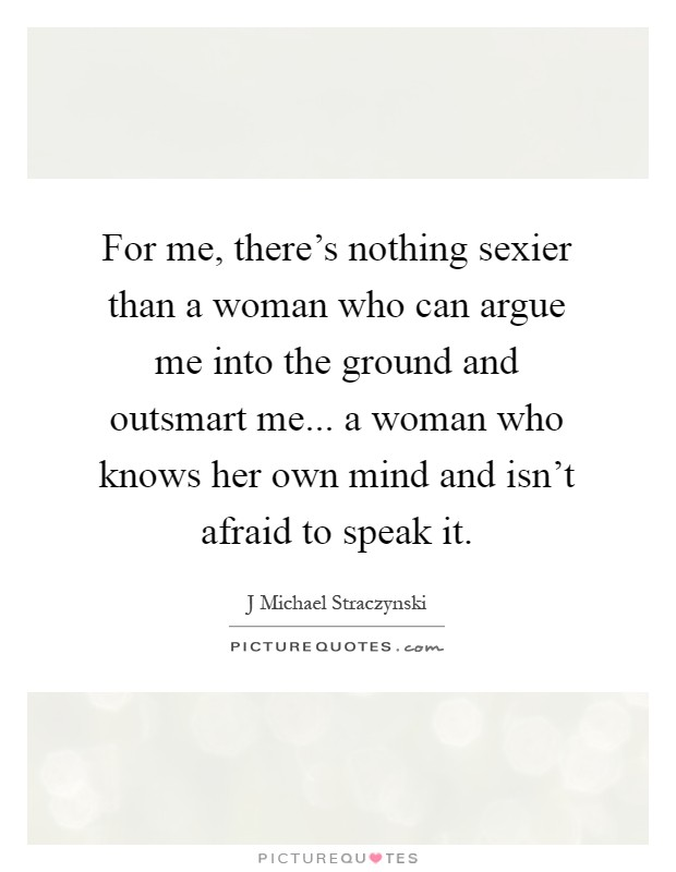For me, there's nothing sexier than a woman who can argue me into the ground and outsmart me... a woman who knows her own mind and isn't afraid to speak it Picture Quote #1