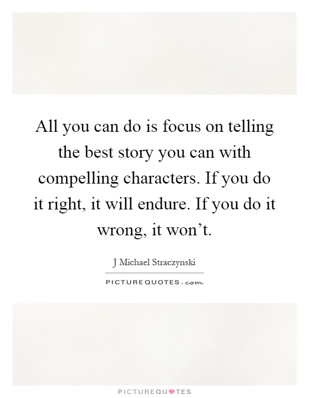 All you can do is focus on telling the best story you can with compelling characters. If you do it right, it will endure. If you do it wrong, it won't Picture Quote #1