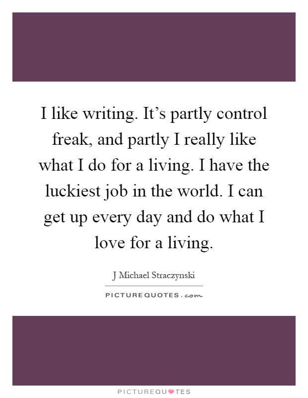 I like writing. It's partly control freak, and partly I really like what I do for a living. I have the luckiest job in the world. I can get up every day and do what I love for a living Picture Quote #1