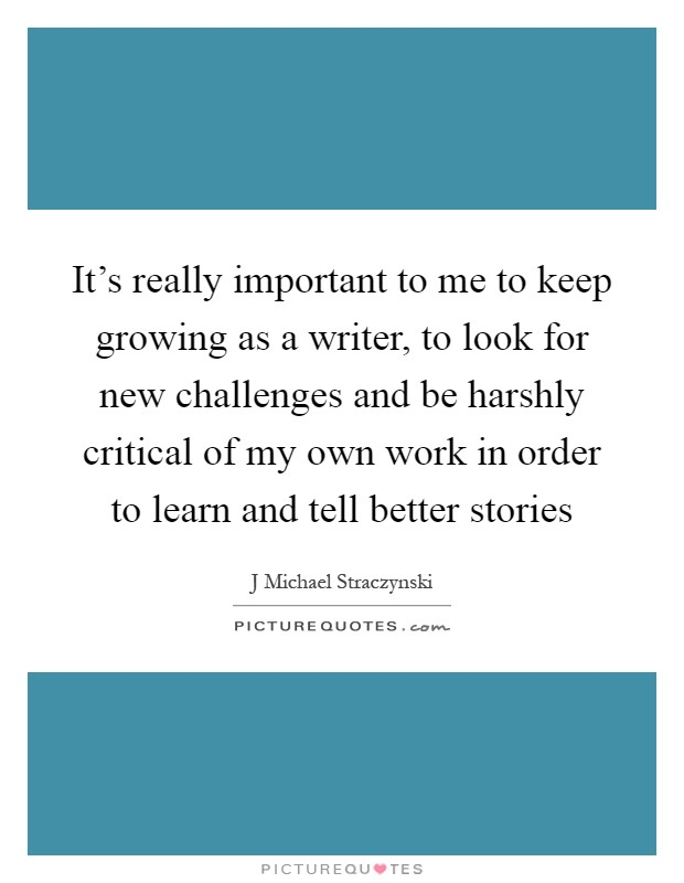 It's really important to me to keep growing as a writer, to look for new challenges and be harshly critical of my own work in order to learn and tell better stories Picture Quote #1