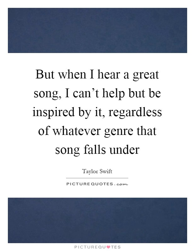 But when I hear a great song, I can't help but be inspired by it, regardless of whatever genre that song falls under Picture Quote #1