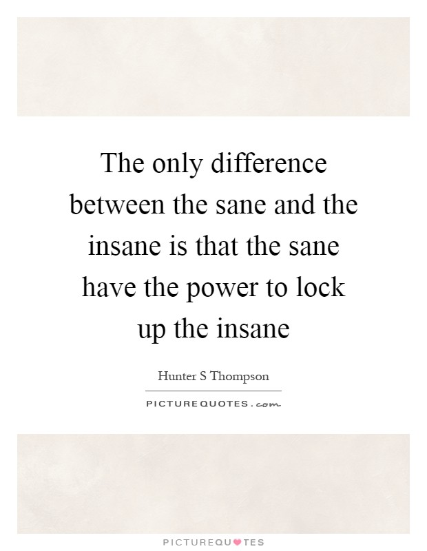 The only difference between the sane and the insane is that the sane have the power to lock up the insane Picture Quote #1