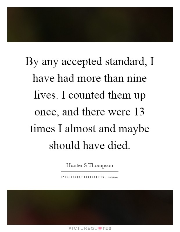 By any accepted standard, I have had more than nine lives. I counted them up once, and there were 13 times I almost and maybe should have died Picture Quote #1