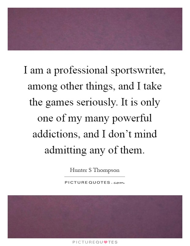 I am a professional sportswriter, among other things, and I take the games seriously. It is only one of my many powerful addictions, and I don't mind admitting any of them Picture Quote #1