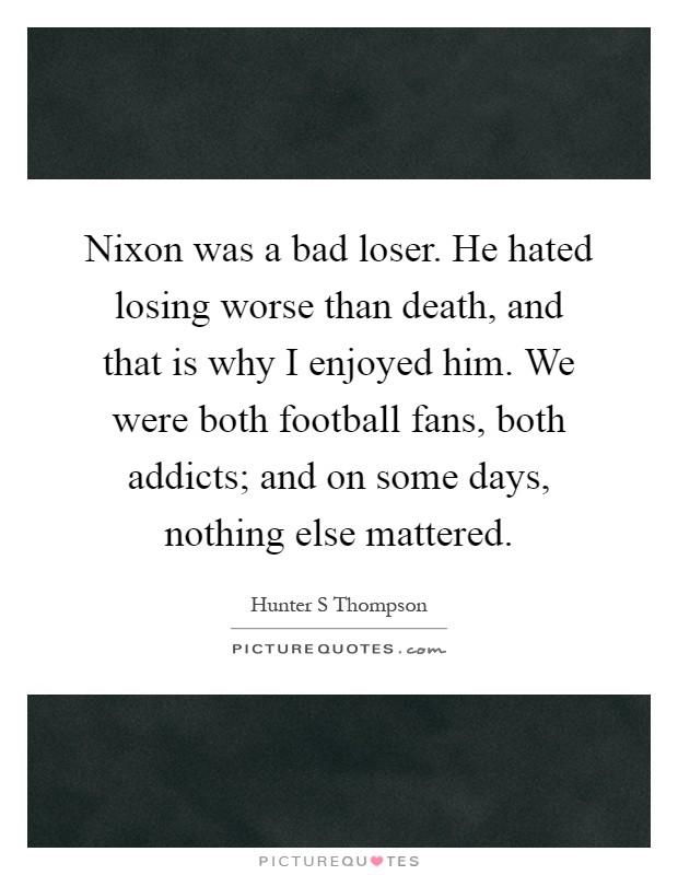 Nixon was a bad loser. He hated losing worse than death, and that is why I enjoyed him. We were both football fans, both addicts; and on some days, nothing else mattered Picture Quote #1
