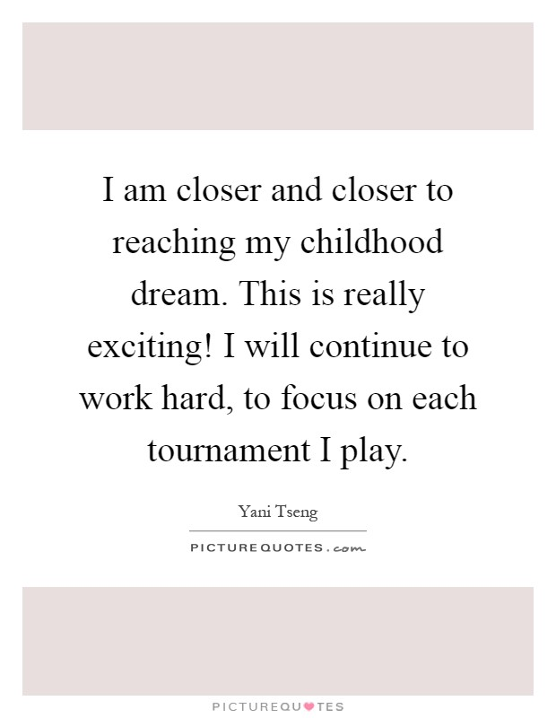 I am closer and closer to reaching my childhood dream. This is really exciting! I will continue to work hard, to focus on each tournament I play Picture Quote #1