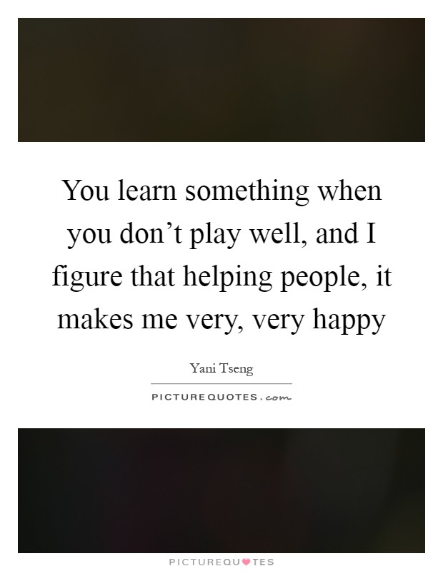You learn something when you don't play well, and I figure that helping people, it makes me very, very happy Picture Quote #1