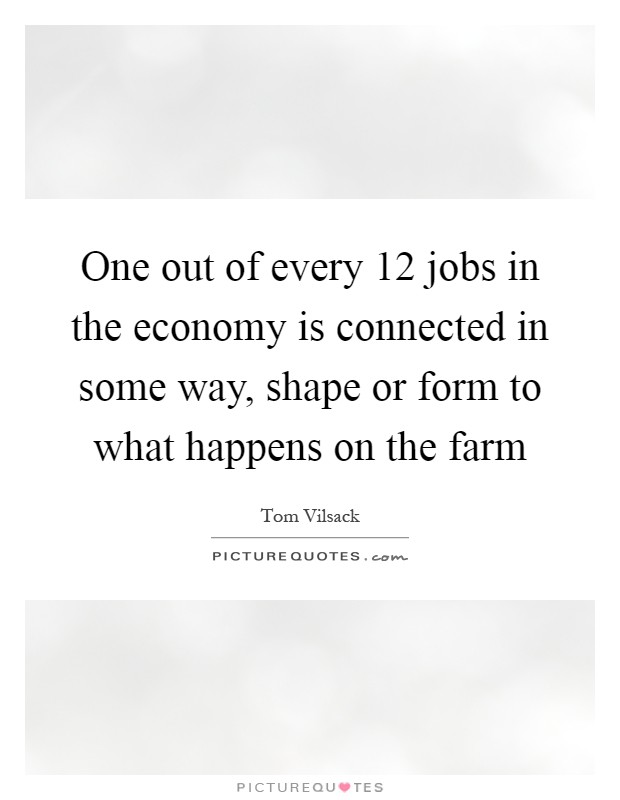 One out of every 12 jobs in the economy is connected in some way, shape or form to what happens on the farm Picture Quote #1