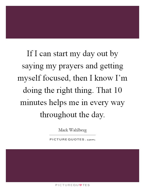 If I can start my day out by saying my prayers and getting myself focused, then I know I'm doing the right thing. That 10 minutes helps me in every way throughout the day Picture Quote #1