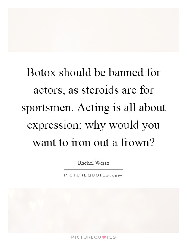 Botox should be banned for actors, as steroids are for sportsmen. Acting is all about expression; why would you want to iron out a frown? Picture Quote #1