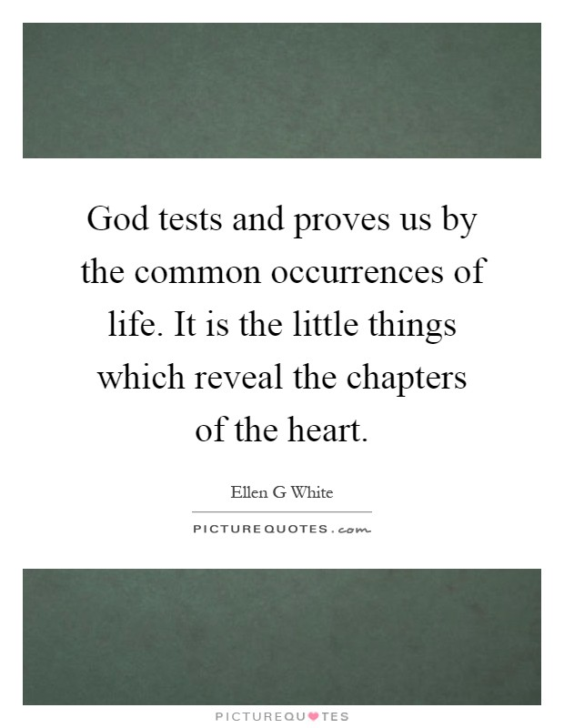 God tests and proves us by the common occurrences of life. It is the little things which reveal the chapters of the heart Picture Quote #1
