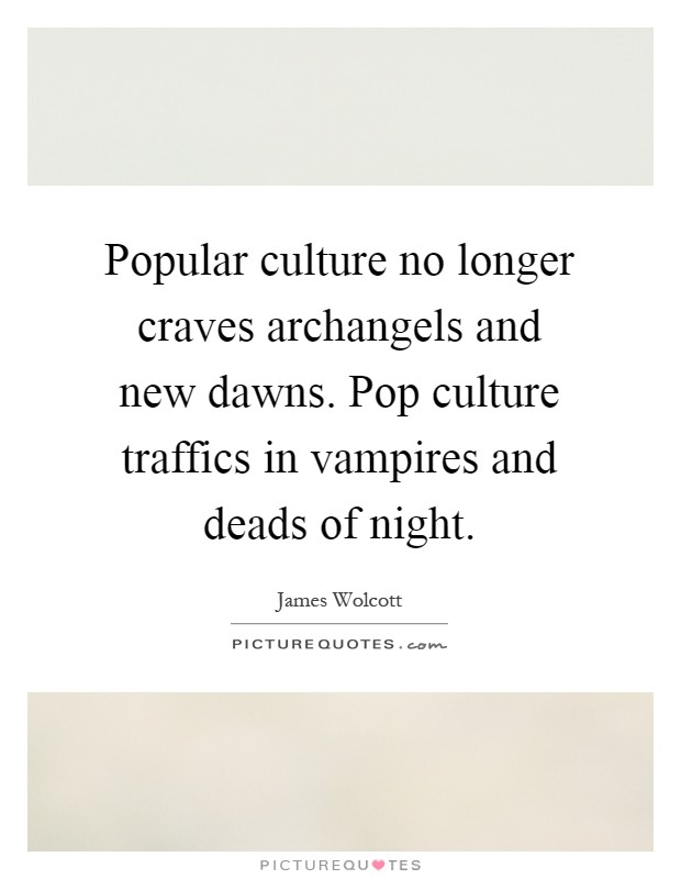 Popular culture no longer craves archangels and new dawns. Pop culture traffics in vampires and deads of night Picture Quote #1