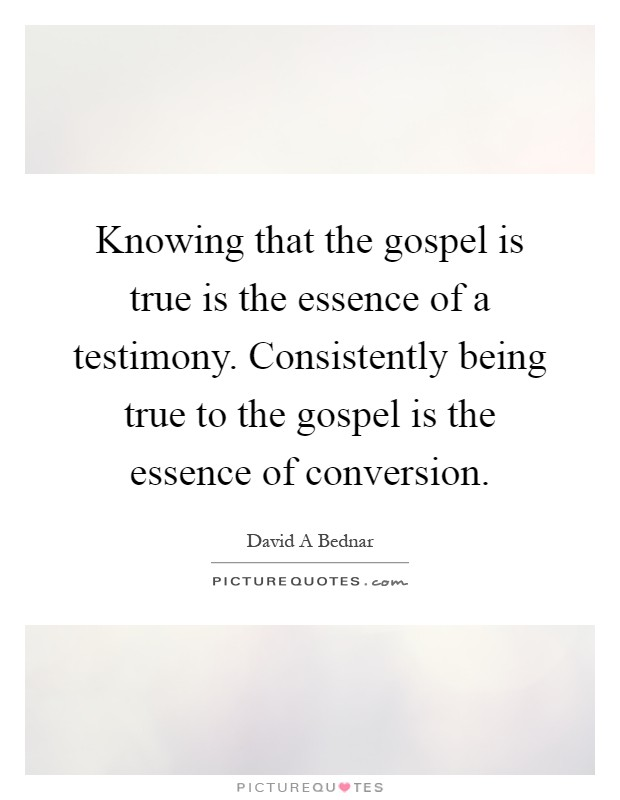 Knowing that the gospel is true is the essence of a testimony. Consistently being true to the gospel is the essence of conversion Picture Quote #1