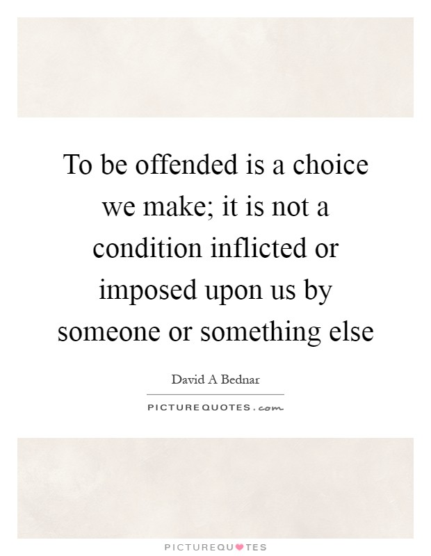 To be offended is a choice we make; it is not a condition inflicted or imposed upon us by someone or something else Picture Quote #1