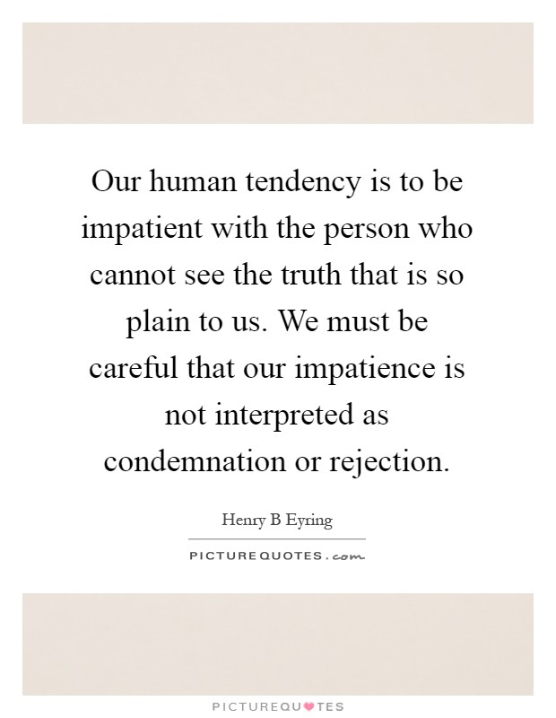 Our human tendency is to be impatient with the person who cannot see the truth that is so plain to us. We must be careful that our impatience is not interpreted as condemnation or rejection Picture Quote #1