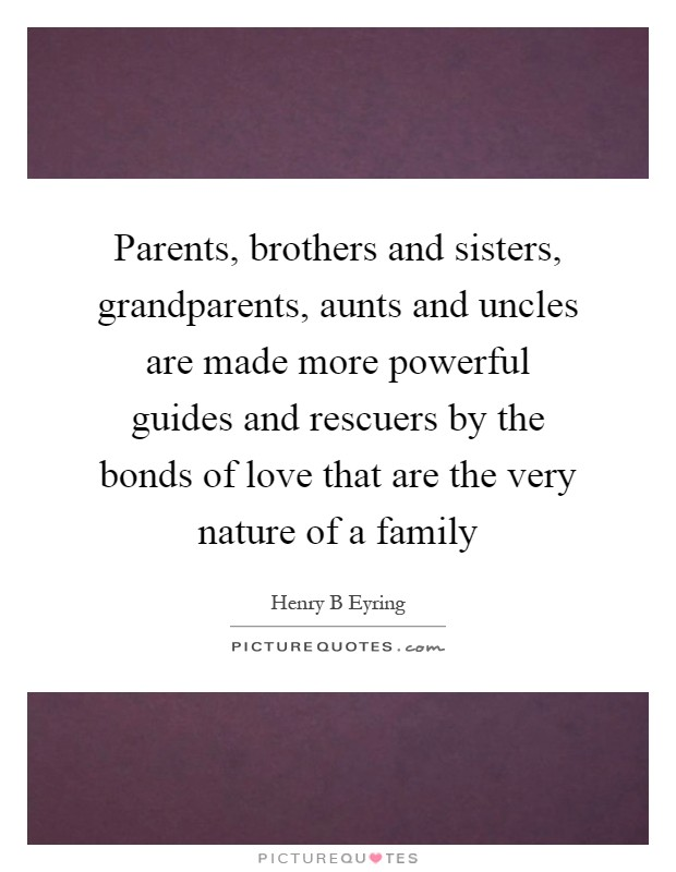 Parents, brothers and sisters, grandparents, aunts and uncles are made more powerful guides and rescuers by the bonds of love that are the very nature of a family Picture Quote #1