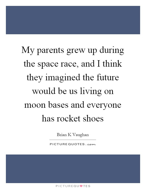 My parents grew up during the space race, and I think they imagined the future would be us living on moon bases and everyone has rocket shoes Picture Quote #1
