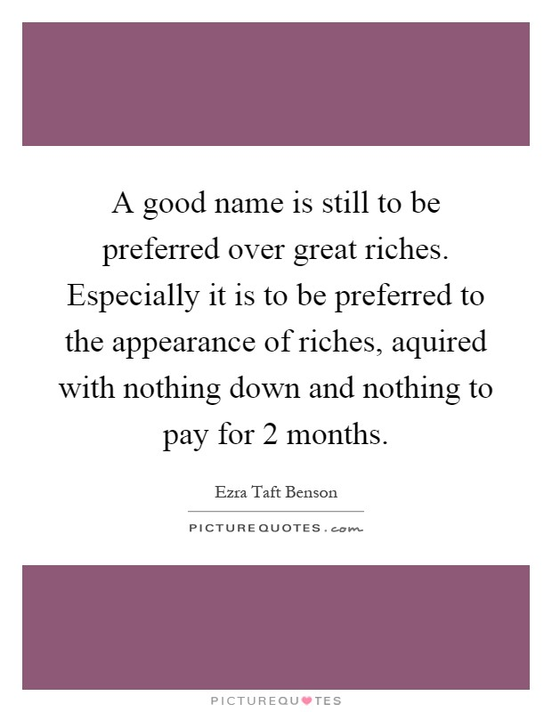 A good name is still to be preferred over great riches. Especially it is to be preferred to the appearance of riches, aquired with nothing down and nothing to pay for 2 months Picture Quote #1