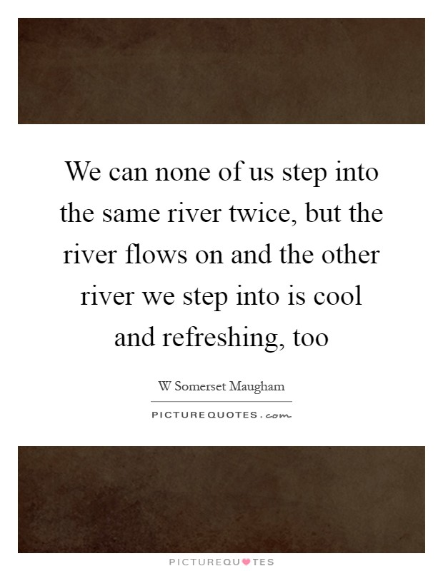 We can none of us step into the same river twice, but the river flows on and the other river we step into is cool and refreshing, too Picture Quote #1