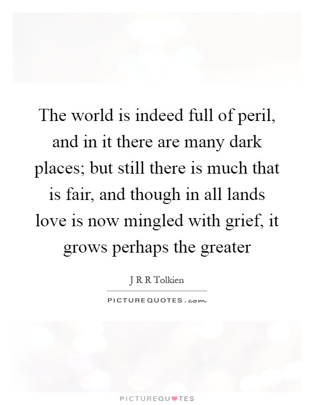 The world is indeed full of peril, and in it there are many dark places; but still there is much that is fair, and though in all lands love is now mingled with grief, it grows perhaps the greater Picture Quote #1