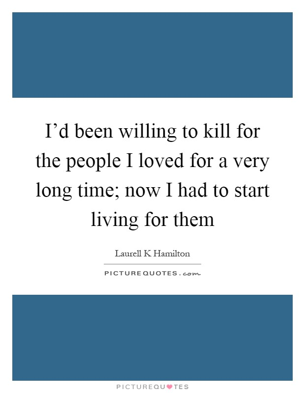 I'd been willing to kill for the people I loved for a very long time; now I had to start living for them Picture Quote #1