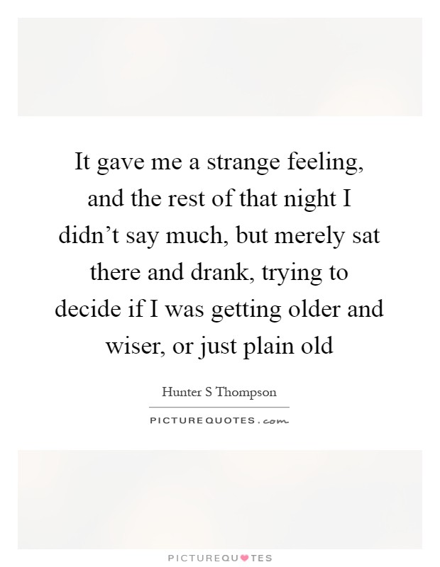 It gave me a strange feeling, and the rest of that night I didn't say much, but merely sat there and drank, trying to decide if I was getting older and wiser, or just plain old Picture Quote #1