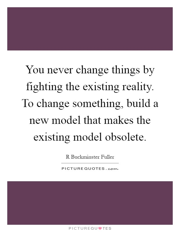 You never change things by fighting the existing reality. To change something, build a new model that makes the existing model obsolete Picture Quote #1