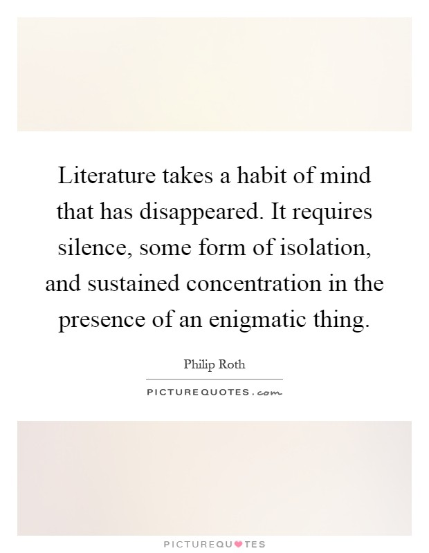 Literature takes a habit of mind that has disappeared. It requires silence, some form of isolation, and sustained concentration in the presence of an enigmatic thing Picture Quote #1