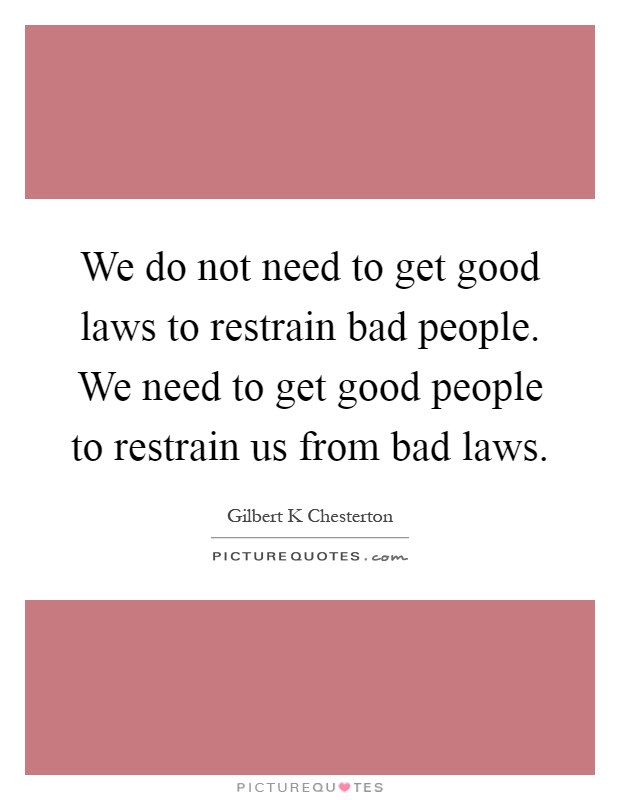 We do not need to get good laws to restrain bad people. We need to get good people to restrain us from bad laws Picture Quote #1
