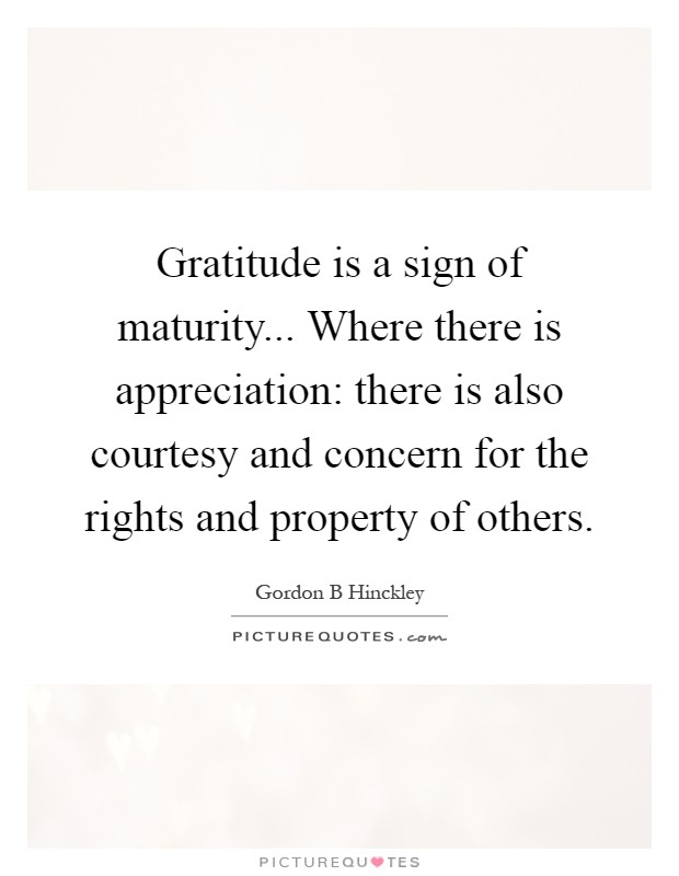 Gratitude is a sign of maturity... Where there is appreciation: there is also courtesy and concern for the rights and property of others Picture Quote #1