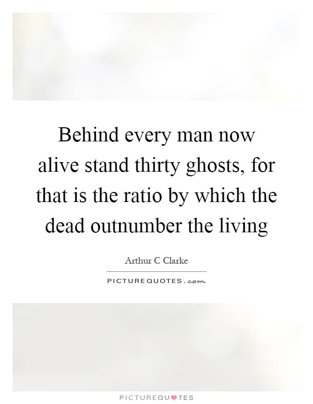 Behind every man now alive stand thirty ghosts, for that is the ratio by which the dead outnumber the living Picture Quote #1