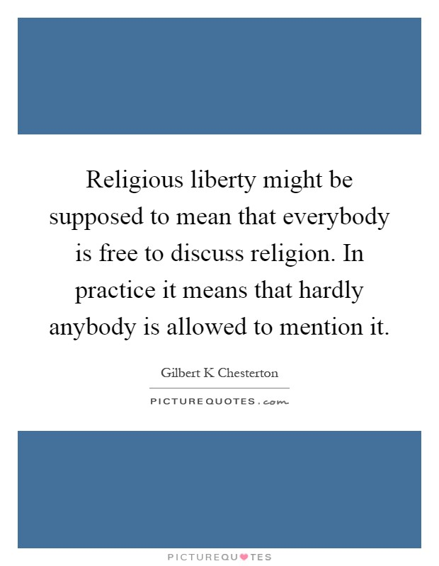 Religious liberty might be supposed to mean that everybody is free to discuss religion. In practice it means that hardly anybody is allowed to mention it Picture Quote #1