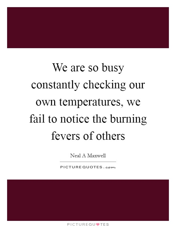 We are so busy constantly checking our own temperatures, we fail to notice the burning fevers of others Picture Quote #1