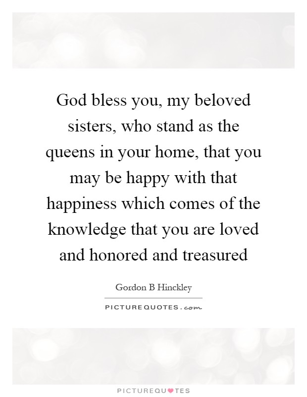 God bless you, my beloved sisters, who stand as the queens in your home, that you may be happy with that happiness which comes of the knowledge that you are loved and honored and treasured Picture Quote #1