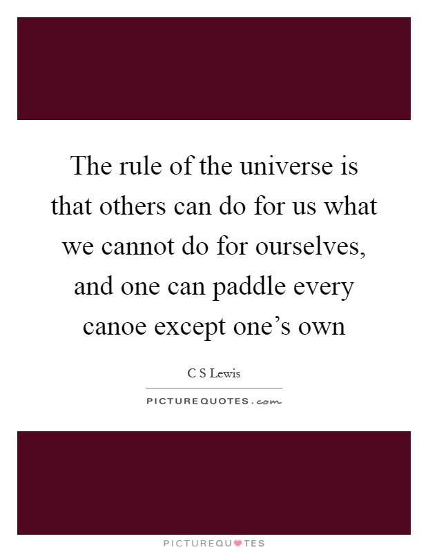 The rule of the universe is that others can do for us what we cannot do for ourselves, and one can paddle every canoe except one's own Picture Quote #1
