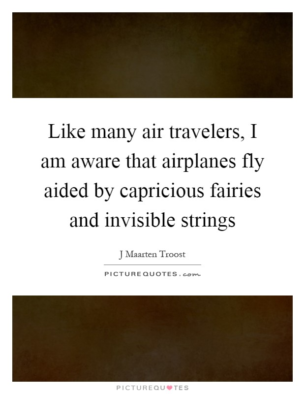 Like many air travelers, I am aware that airplanes fly aided by capricious fairies and invisible strings Picture Quote #1