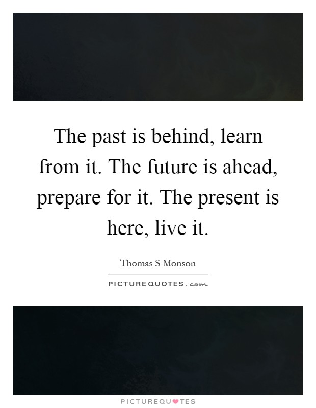 The past is behind, learn from it. The future is ahead, prepare for it. The present is here, live it Picture Quote #1