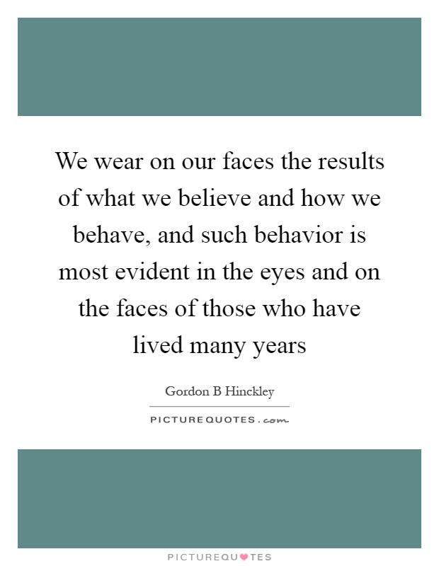 We wear on our faces the results of what we believe and how we behave, and such behavior is most evident in the eyes and on the faces of those who have lived many years Picture Quote #1