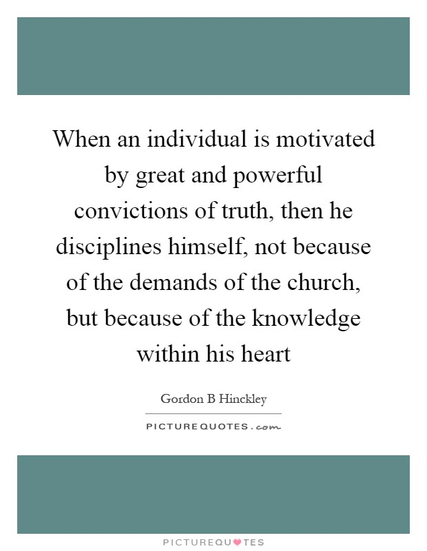 When an individual is motivated by great and powerful convictions of truth, then he disciplines himself, not because of the demands of the church, but because of the knowledge within his heart Picture Quote #1