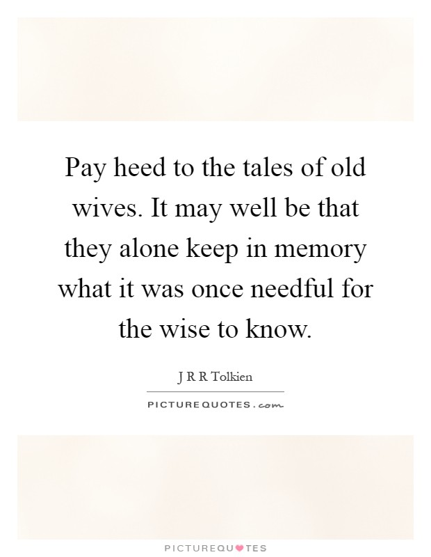 Pay heed to the tales of old wives. It may well be that they alone keep in memory what it was once needful for the wise to know Picture Quote #1