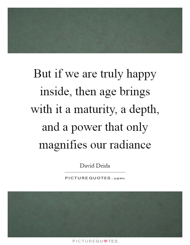 But if we are truly happy inside, then age brings with it a maturity, a depth, and a power that only magnifies our radiance Picture Quote #1