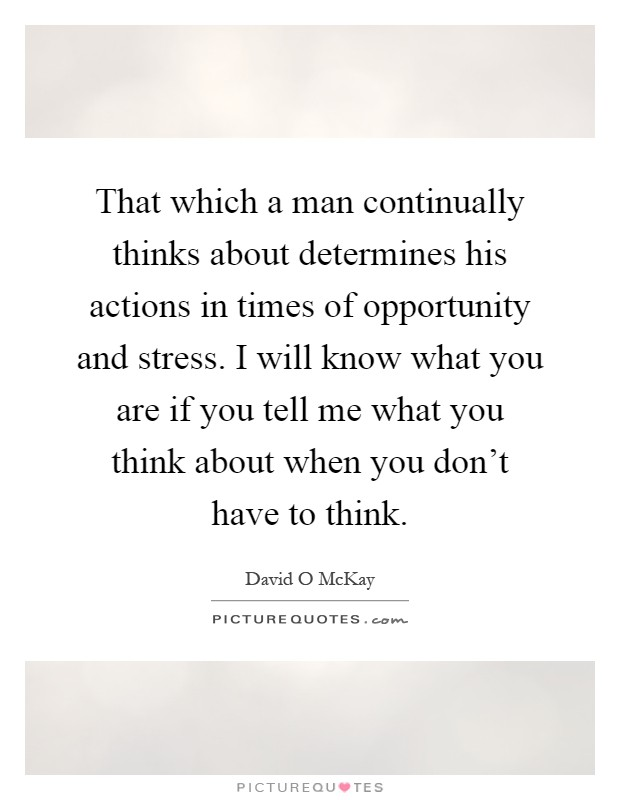 That which a man continually thinks about determines his actions in times of opportunity and stress. I will know what you are if you tell me what you think about when you don't have to think Picture Quote #1