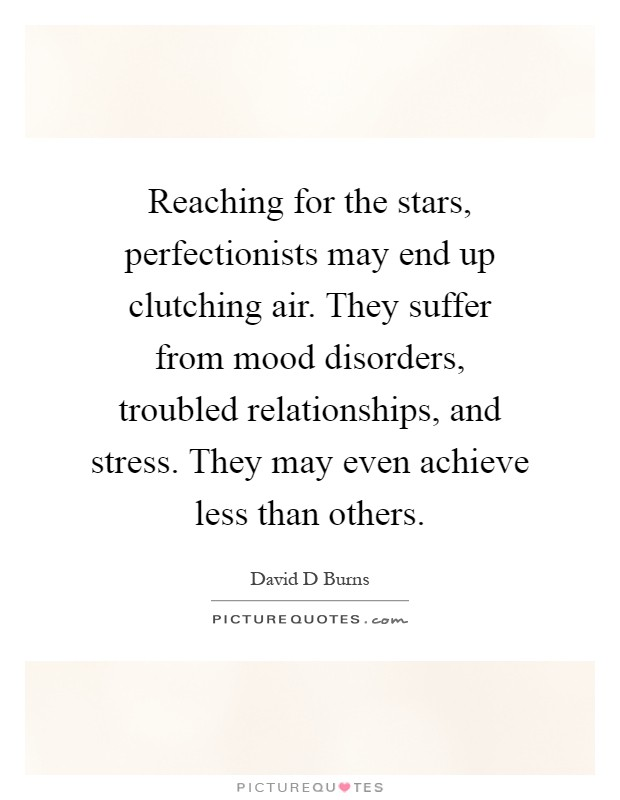 Reaching for the stars, perfectionists may end up clutching air. They suffer from mood disorders, troubled relationships, and stress. They may even achieve less than others Picture Quote #1