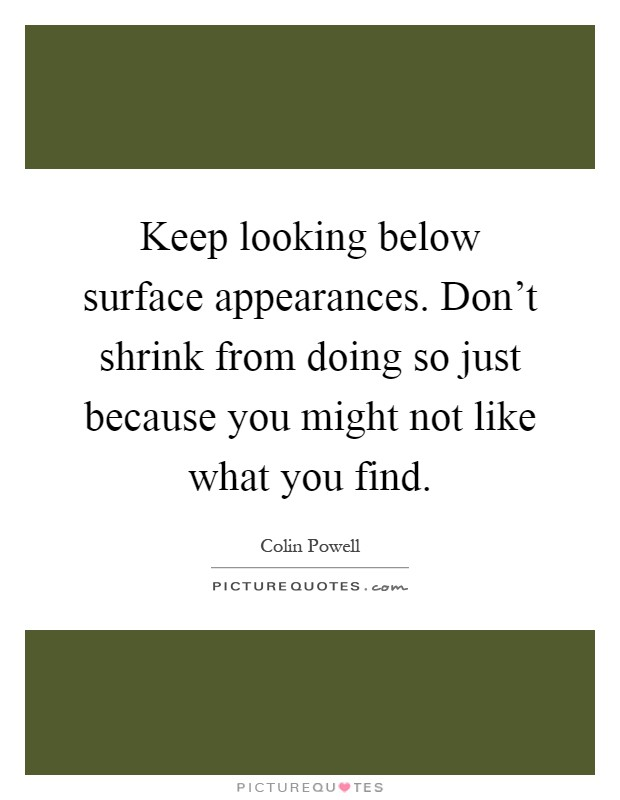 Keep looking below surface appearances. Don't shrink from doing so just because you might not like what you find Picture Quote #1
